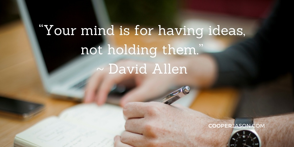 Your mind is for having ideas not holding them. -David Allen