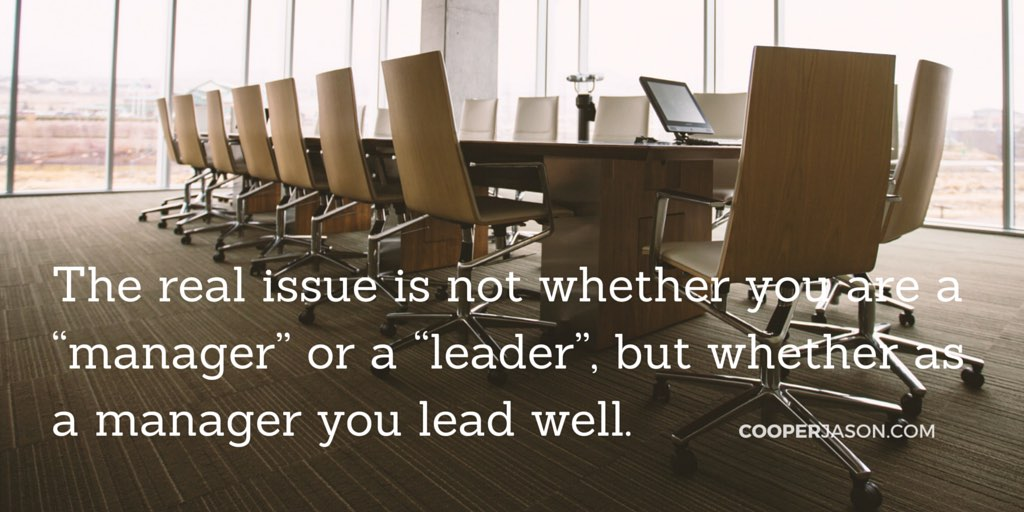 "The real issue is not whether you are a ""manager"" or a ""leader"", but whether as a manager you lead well. Jason Cooper"
